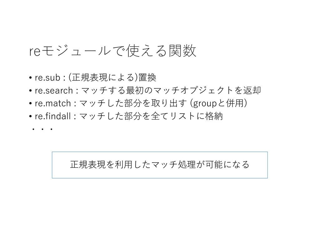 reモジュールで使える関数 • re.sub : (正規表現による)置換 • re.searc...