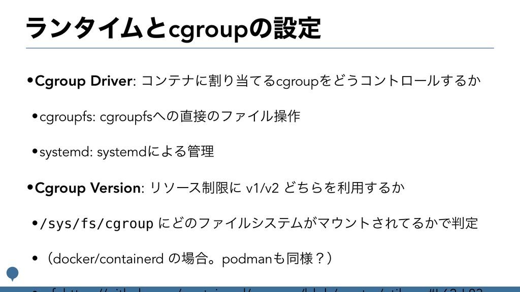 ϥϯλΠϜͱcgroupͷઃఆ •Cgroup Driver: ίϯςφʹׂΓͯΔcgrou...