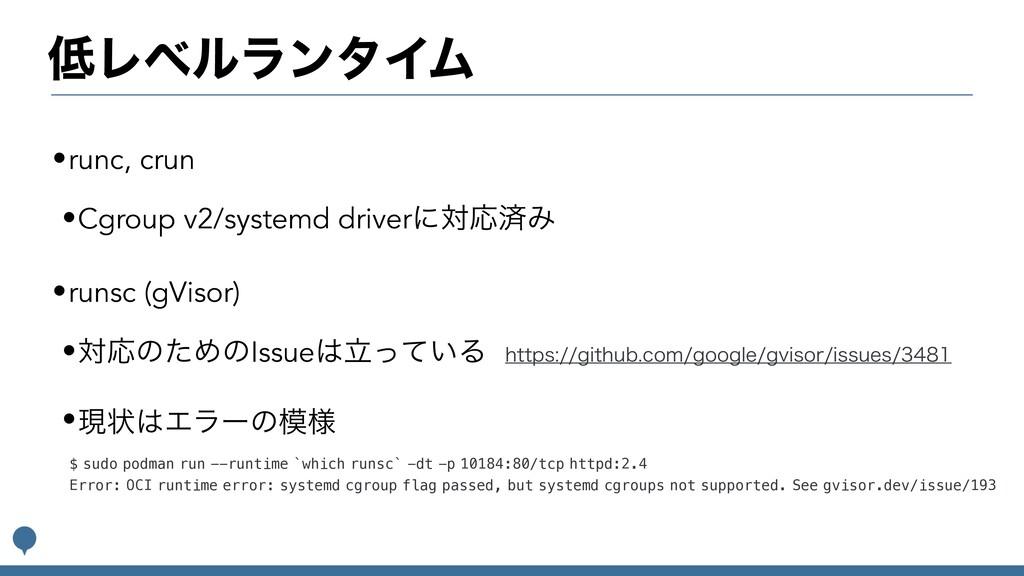ϨϕϧϥϯλΠϜ •runc, crun •Cgroup v2/systemd driver...