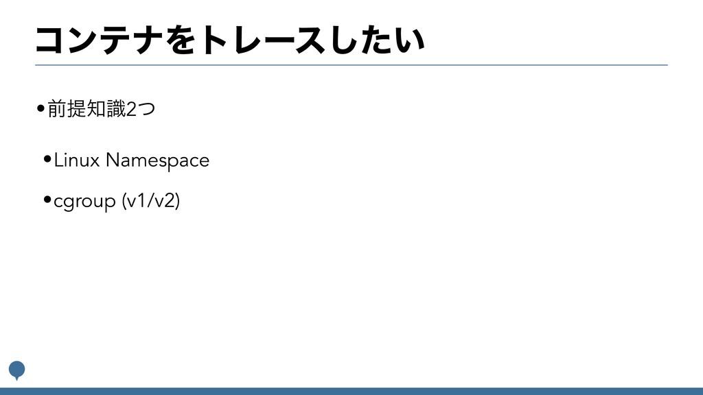 ίϯςφΛτϨʔε͍ͨ͠ •લఏࣝ2ͭ •Linux Namespace •cgroup (...
