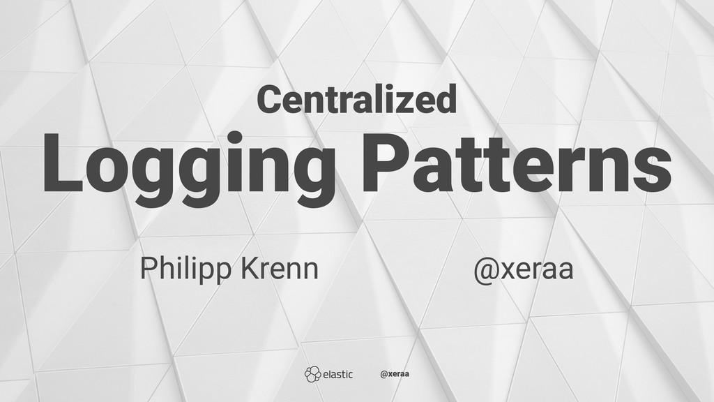 Centralized Logging Patterns Philipp Krenn̴̴̴̴̴...