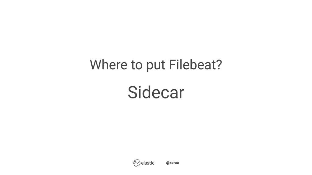 Where to put Filebeat? Sidecar ̴̴@xeraa
