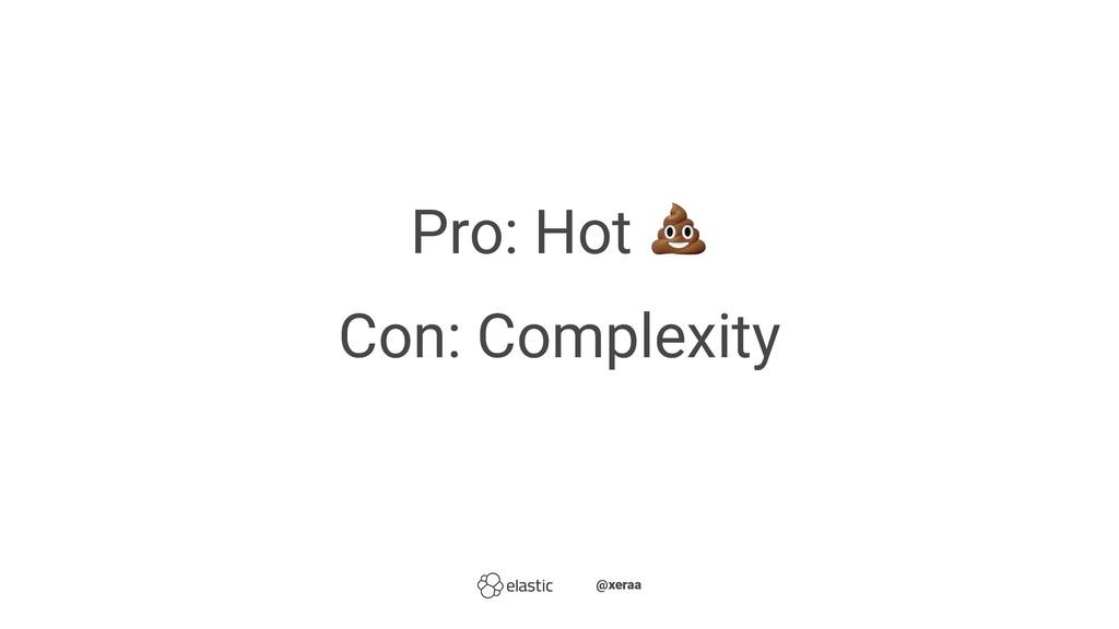 Pro: Hot Con: Complexity ̴̴@xeraa