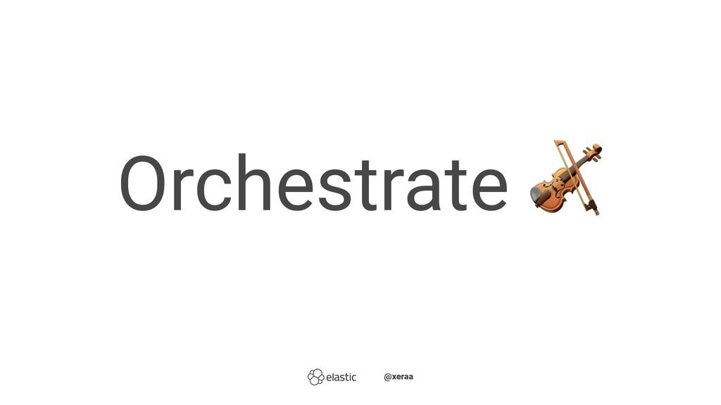 Orchestrate ̴̴ ̴̴@xeraa