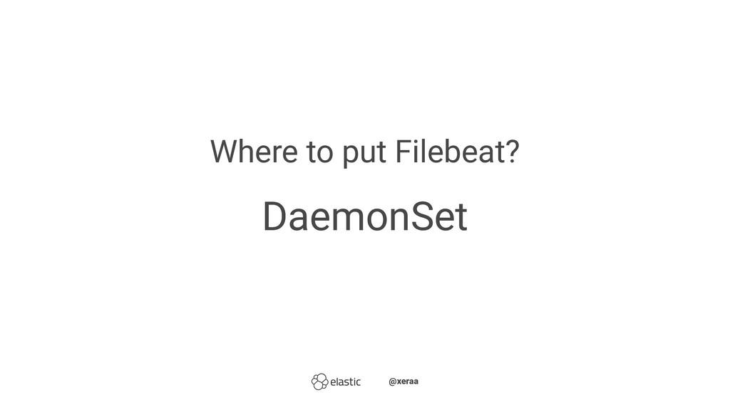 Where to put Filebeat? DaemonSet ̴̴@xeraa