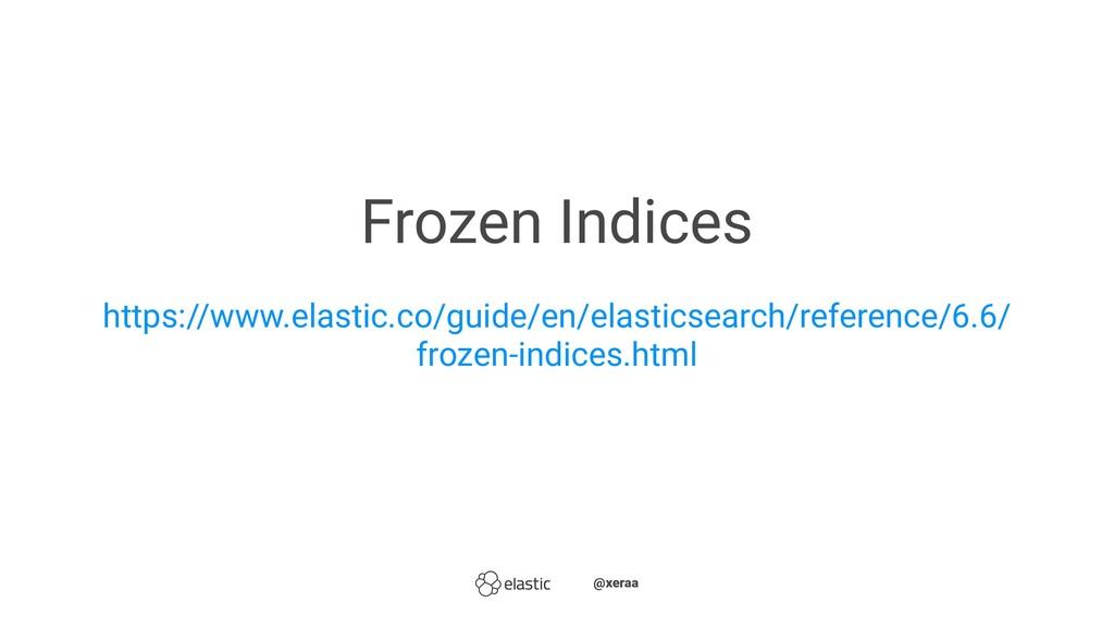 Frozen Indices https://www.elastic.co/guide/en/...
