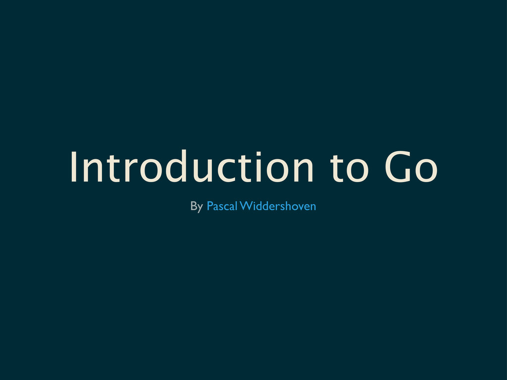 By Pascal Widdershoven Introduction to Go