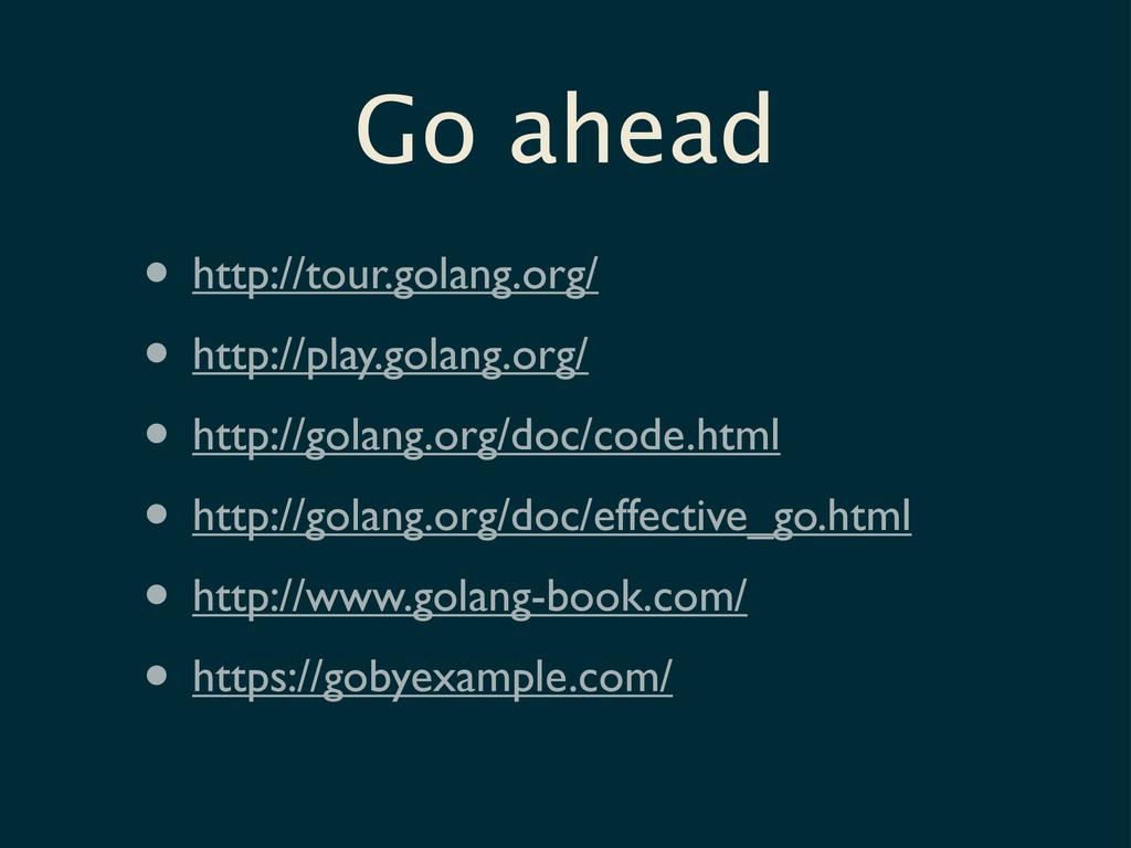 Go ahead • http://tour.golang.org/ • http://pla...