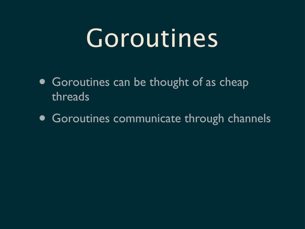 • Goroutines can be thought of as cheap threads...