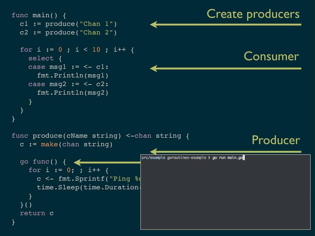 "func main() { c1 := produce(""Chan 1"") c2 := pro..."