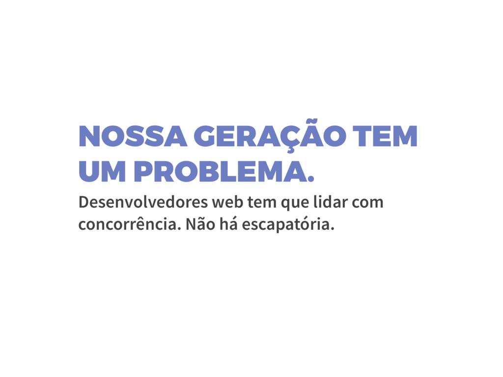 NOSSA GERAÇÃO TEM UM PROBLEMA. Desenvolvedores ...