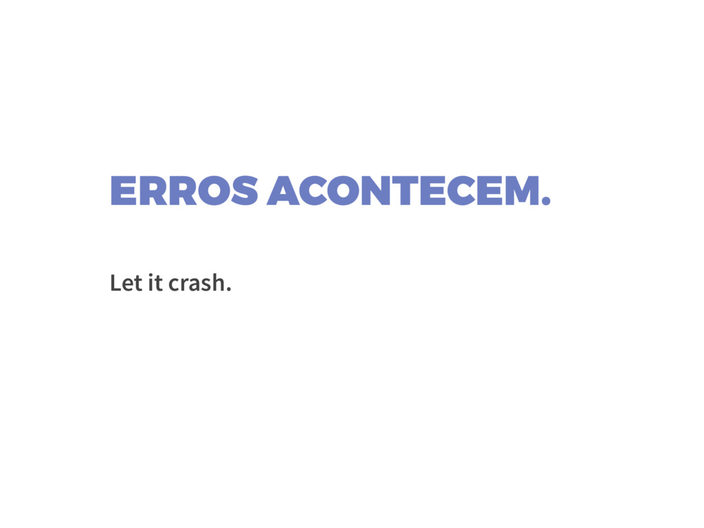 ERROS ACONTECEM. Let it crash.