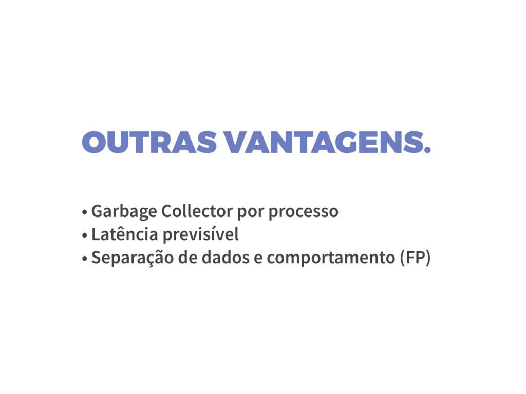 OUTRAS VANTAGENS. • Garbage Collector por proce...