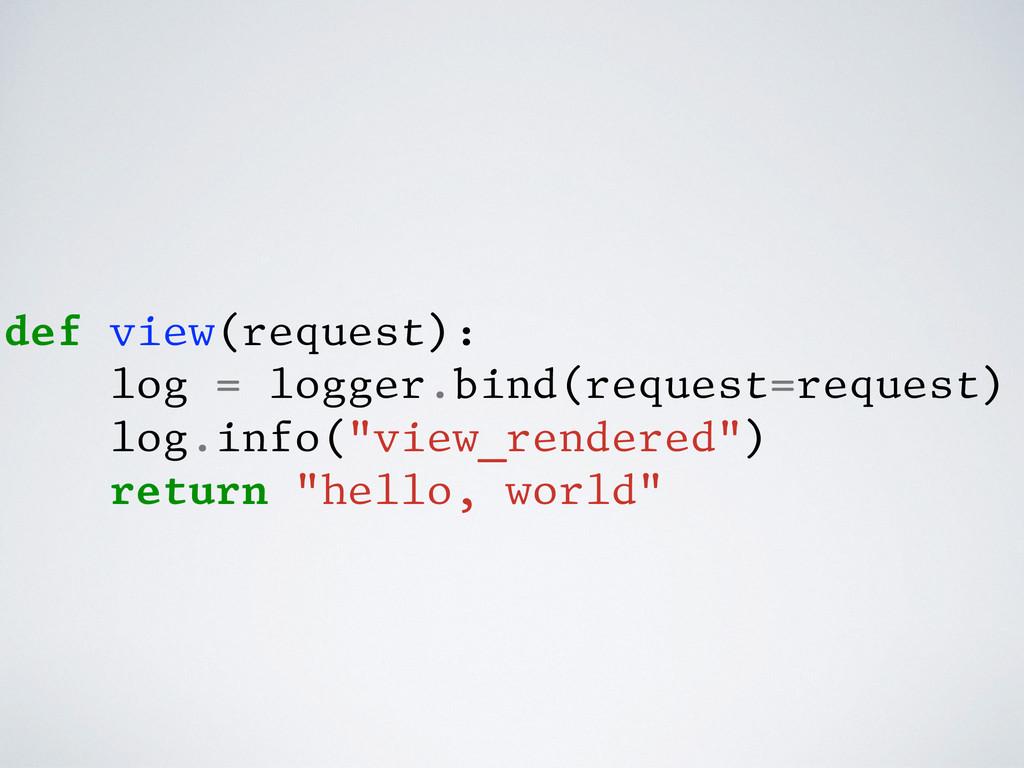 def view(request): log = logger.bind(request=re...