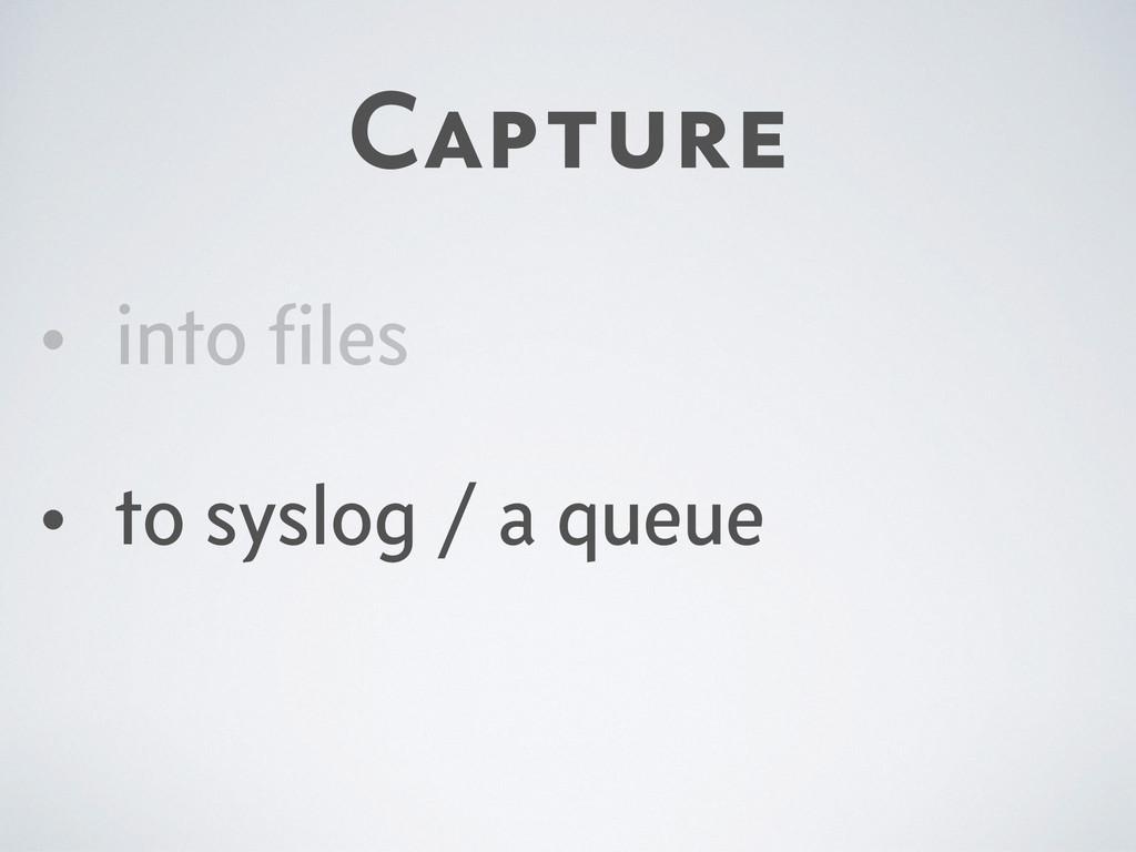 Capture • into files • to syslog / a queue