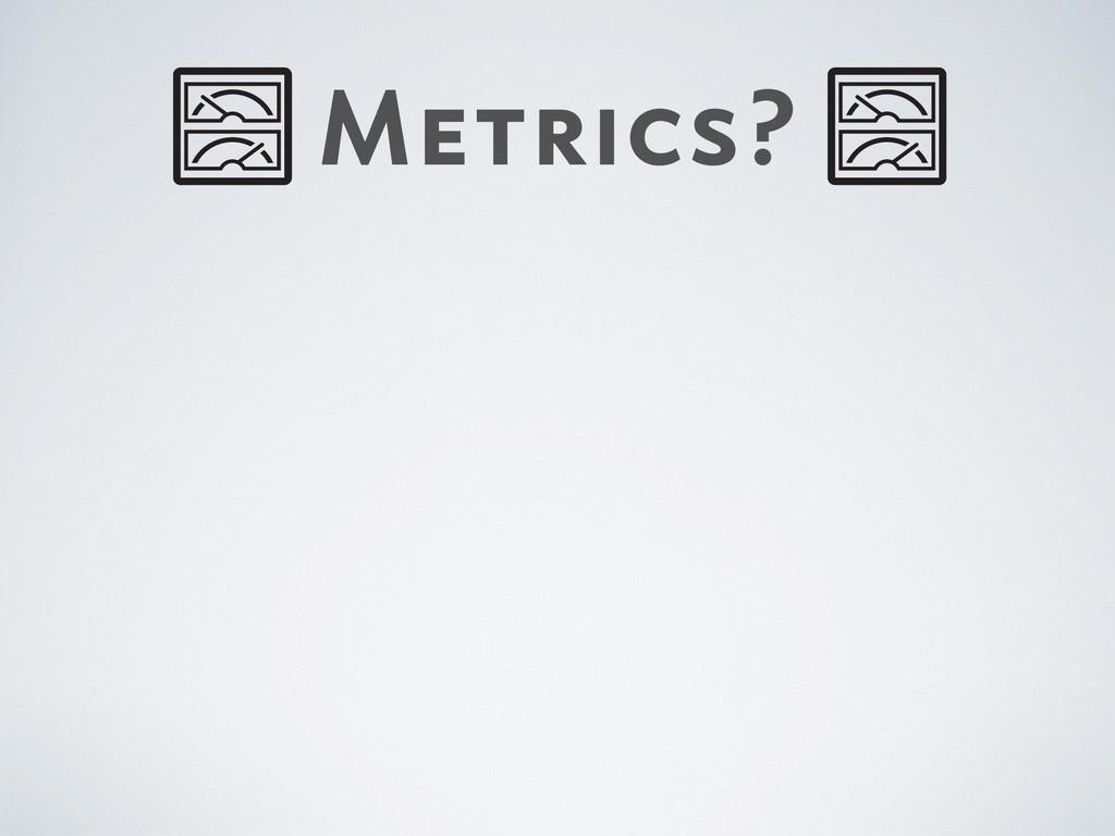 Metrics?