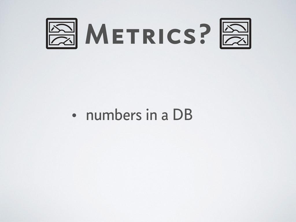 Metrics? • numbers in a DB