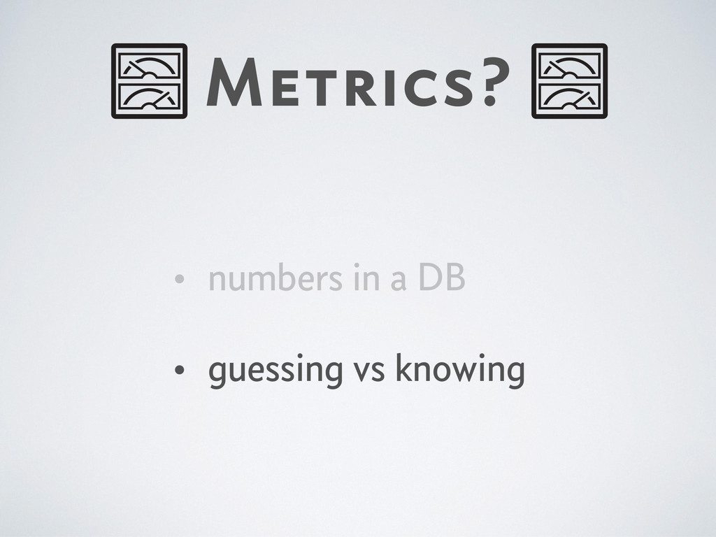 Metrics? • numbers in a DB • guessing vs knowing