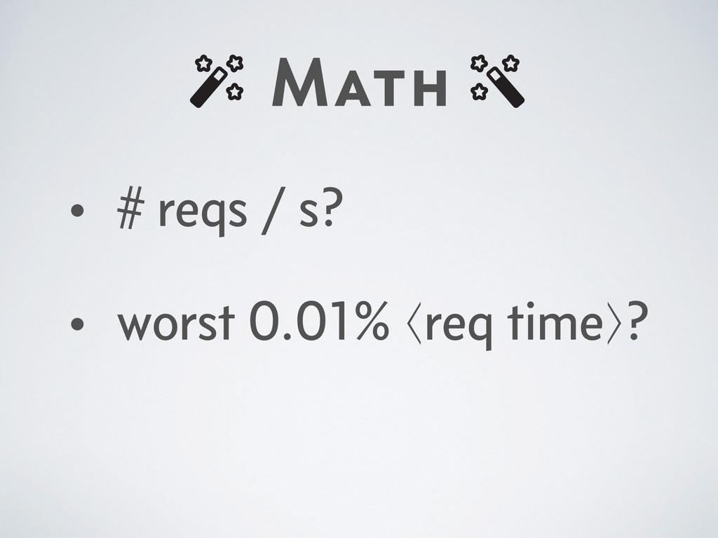 Math • # reqs / s? • worst 0.01% ⟨req time⟩?