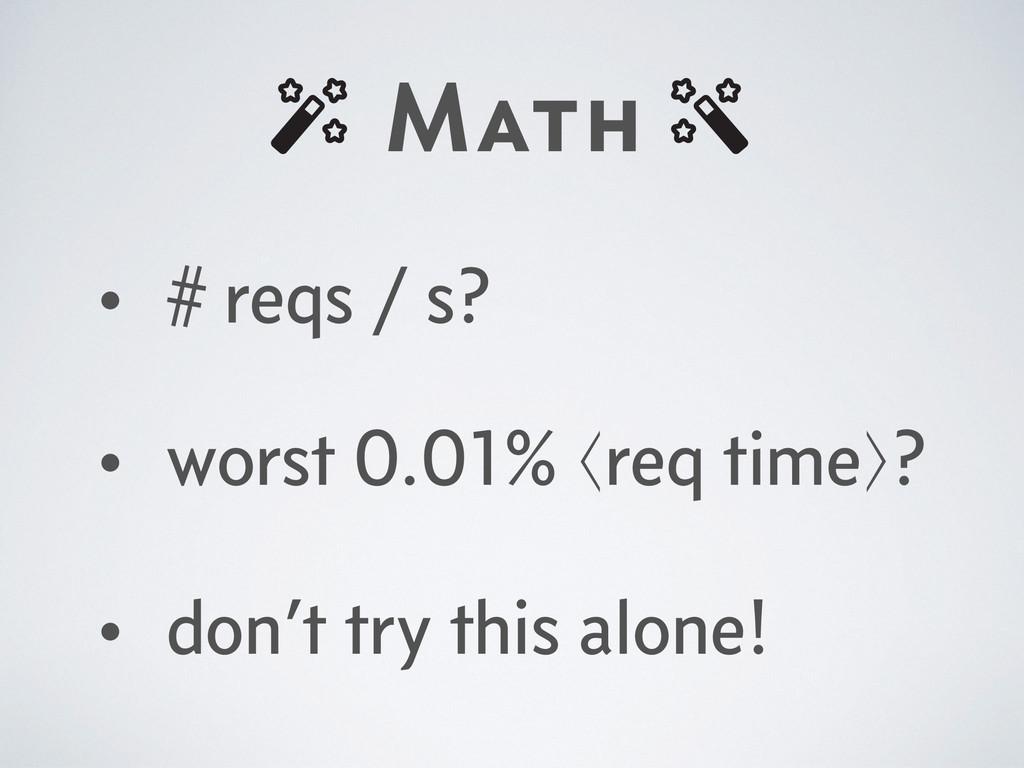 Math • # reqs / s? • worst 0.01% ⟨req time⟩? • ...