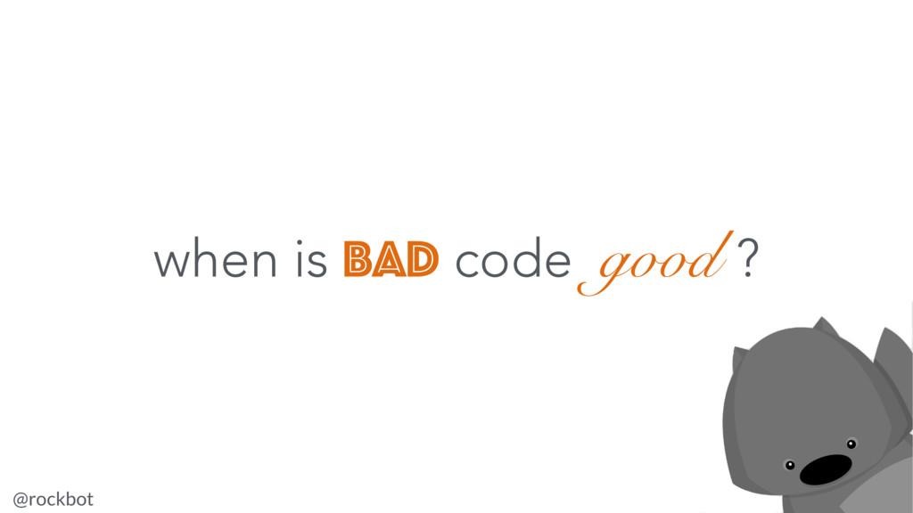@rockbot #nzjscon when is bad code good ?