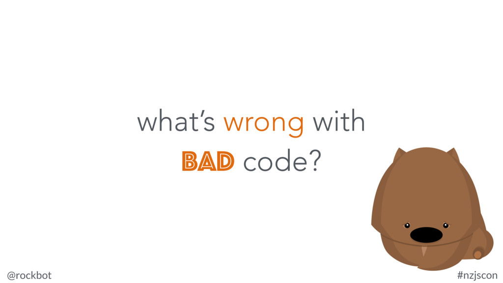 @rockbot #nzjscon what's wrong with bad code?