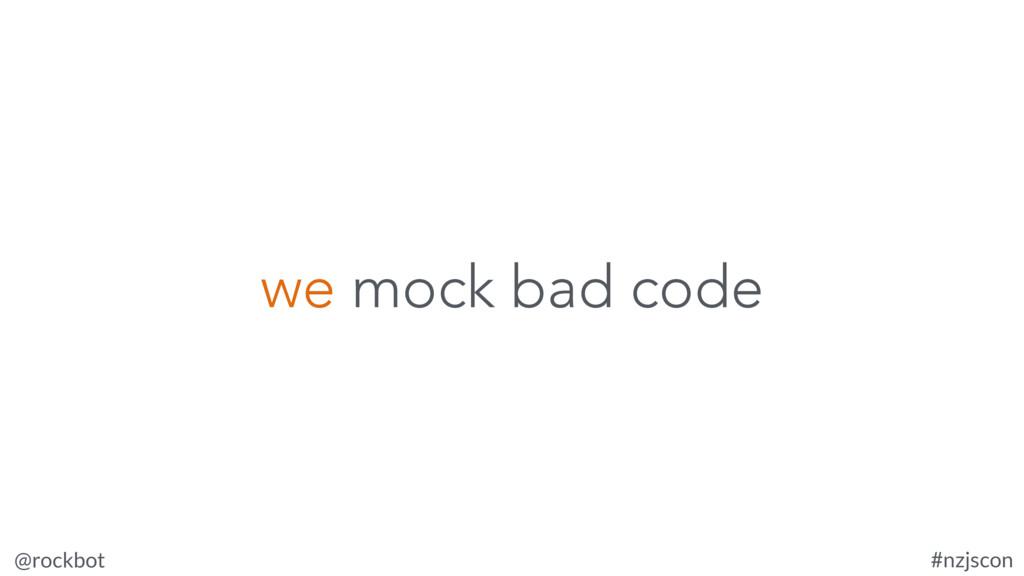 @rockbot #nzjscon we mock bad code