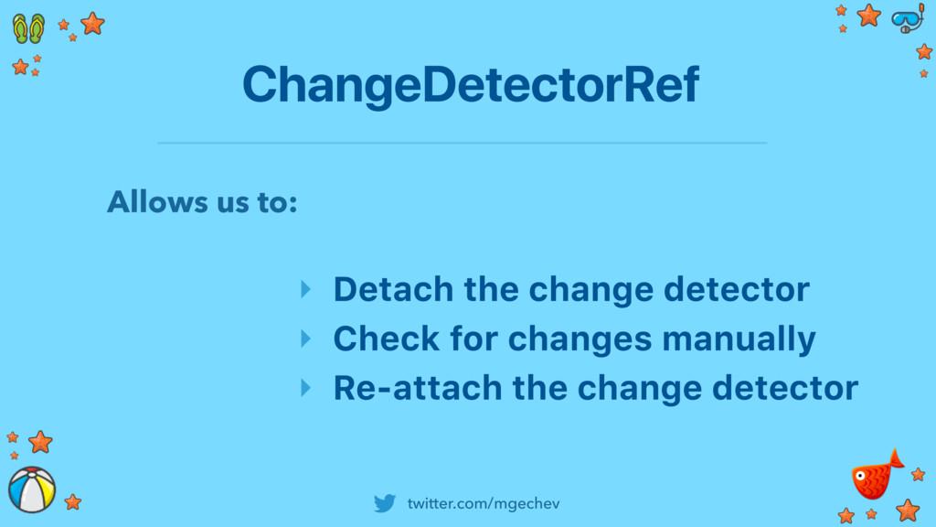 twitter.com/mgechev ChangeDetectorRef ‣ Detach ...