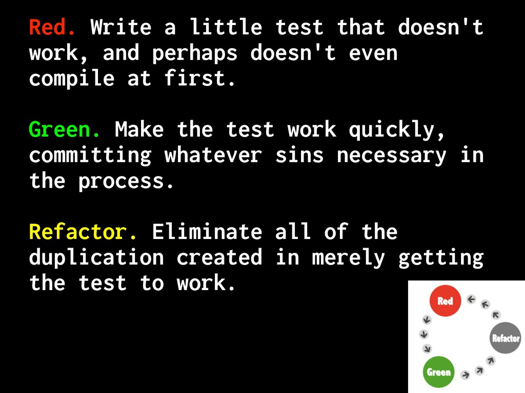 Red. Write a little test that doesn't work, and...