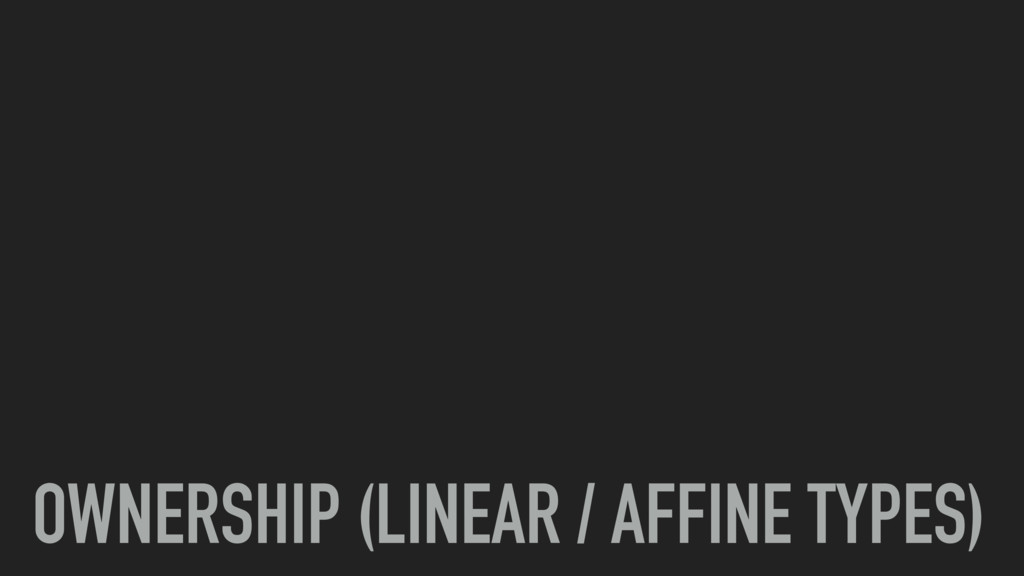 OWNERSHIP (LINEAR / AFFINE TYPES)