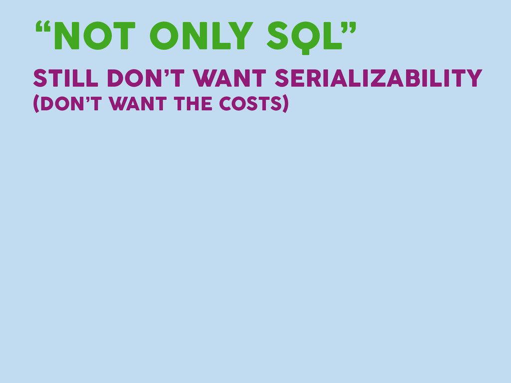 "STILL DON'T WANT SERIALIZABILITY ""NOT ONLY SQL""..."