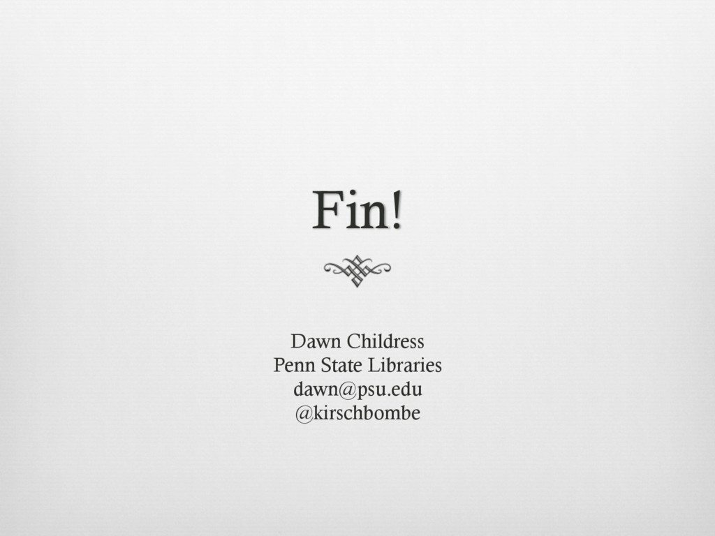 Fin! Dawn Childress Penn State Libraries dawn@p...