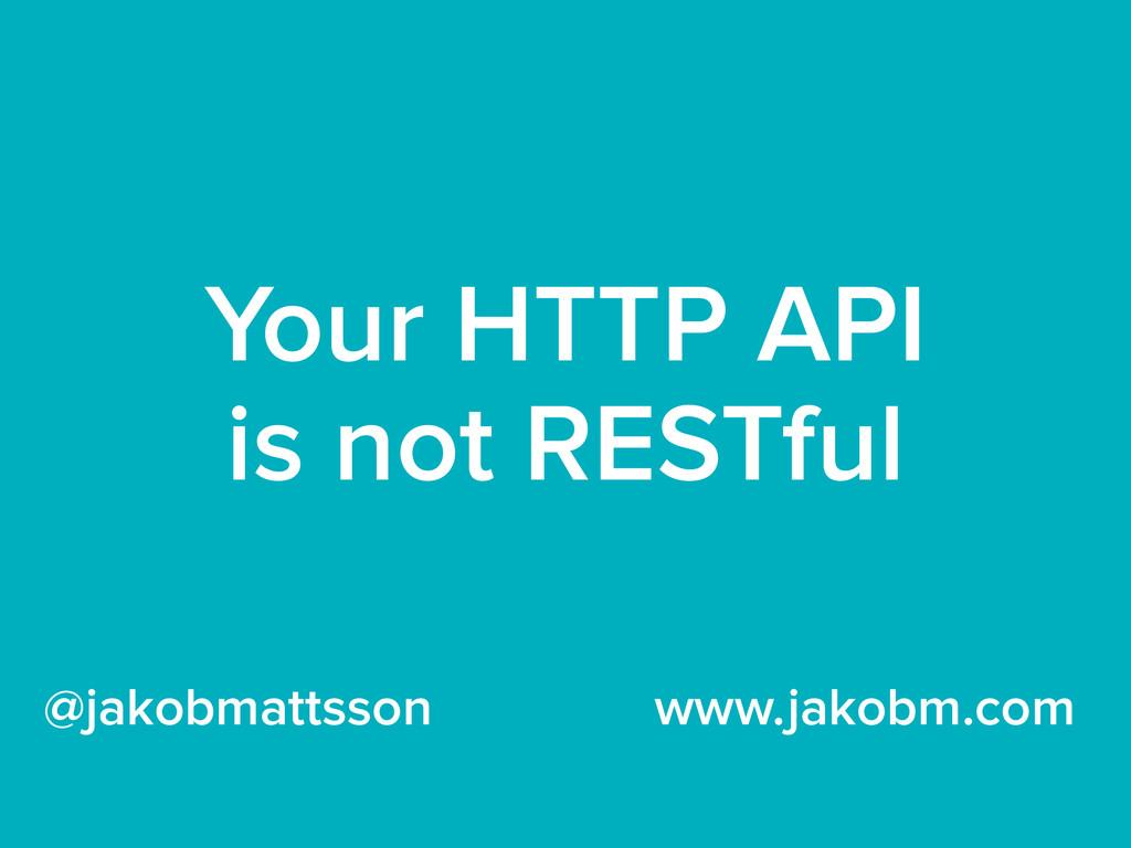 Your HTTP API is not RESTful @jakobmattsson www...