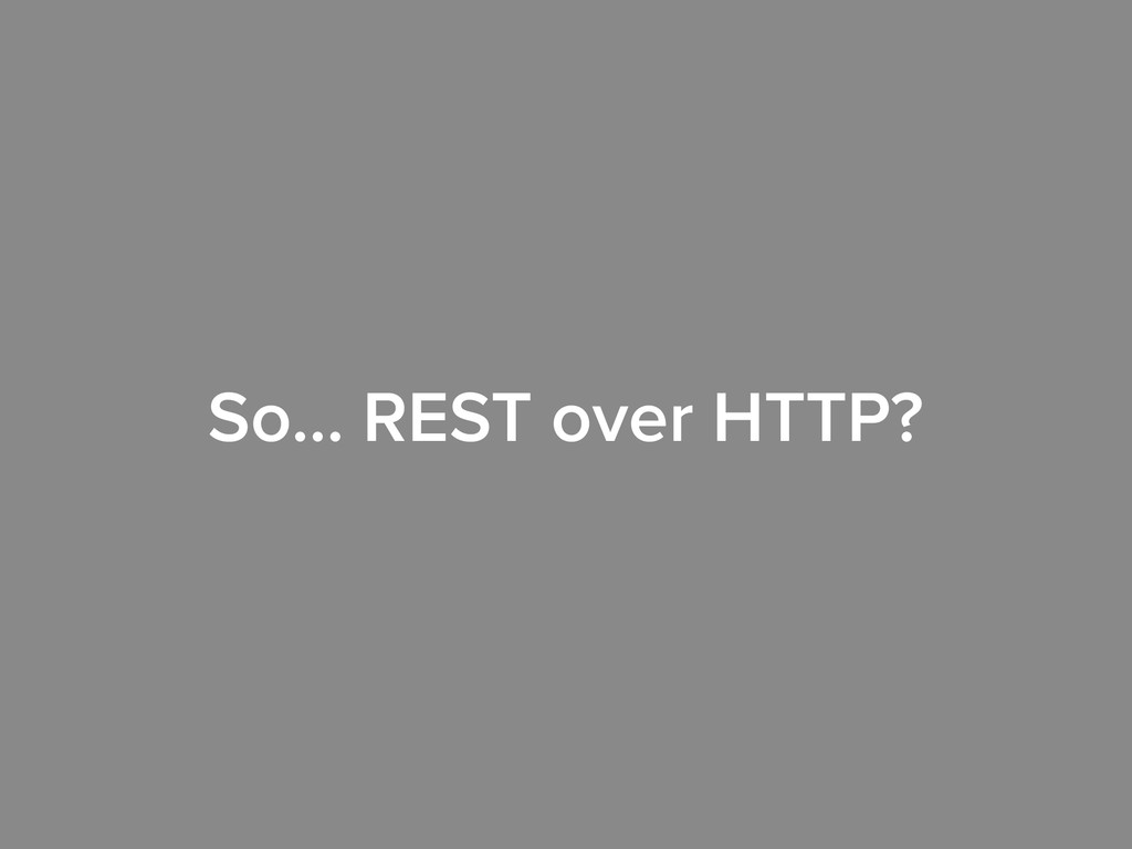 So… REST over HTTP?
