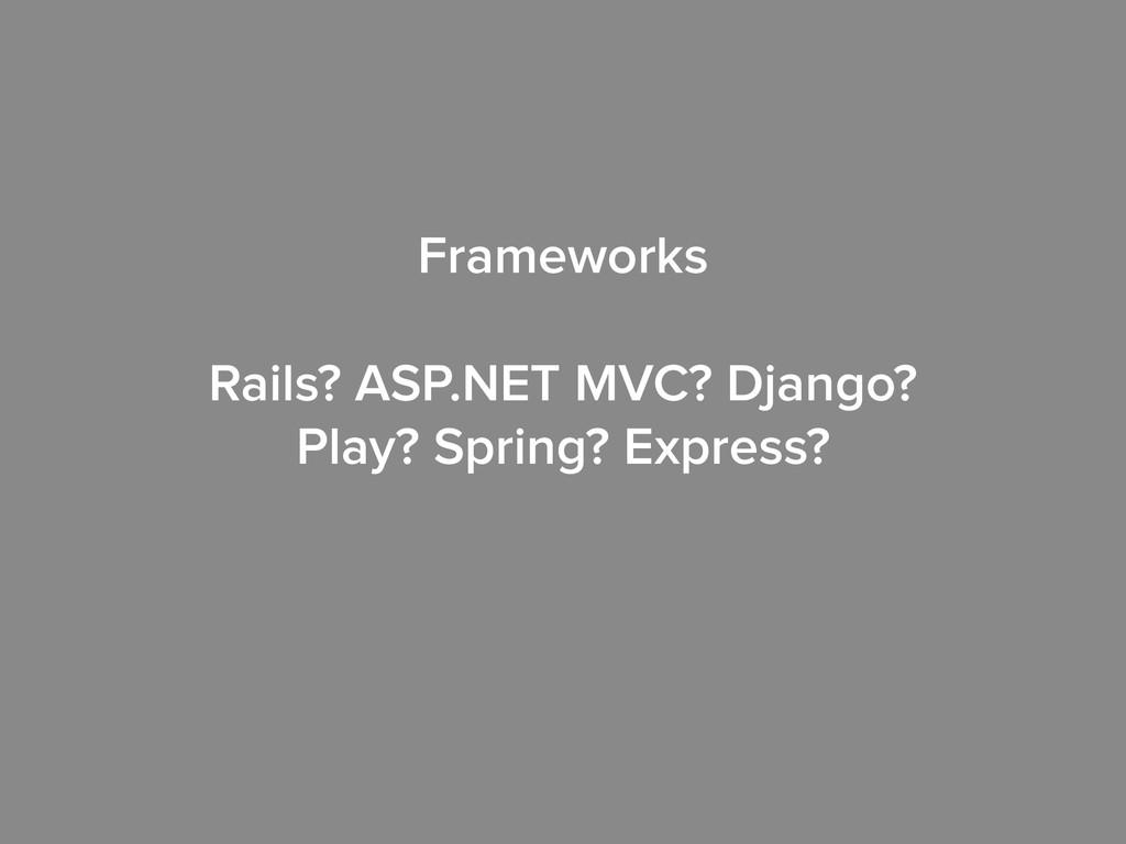 Frameworks ! Rails? ASP.NET MVC? Django? Play? ...