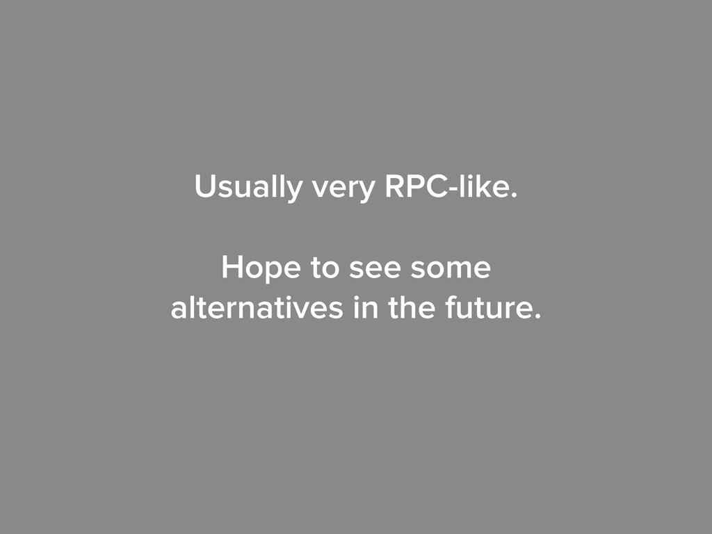 Usually very RPC-like. ! Hope to see some alter...