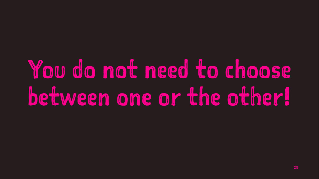 You do not need to choose between one or the ot...