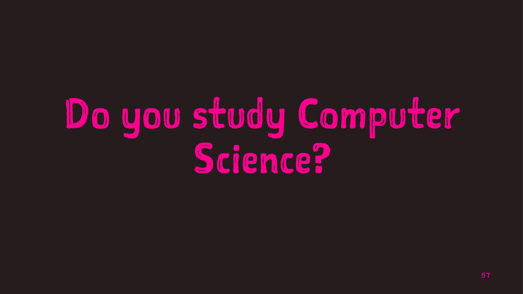Do you study Computer Science? 57