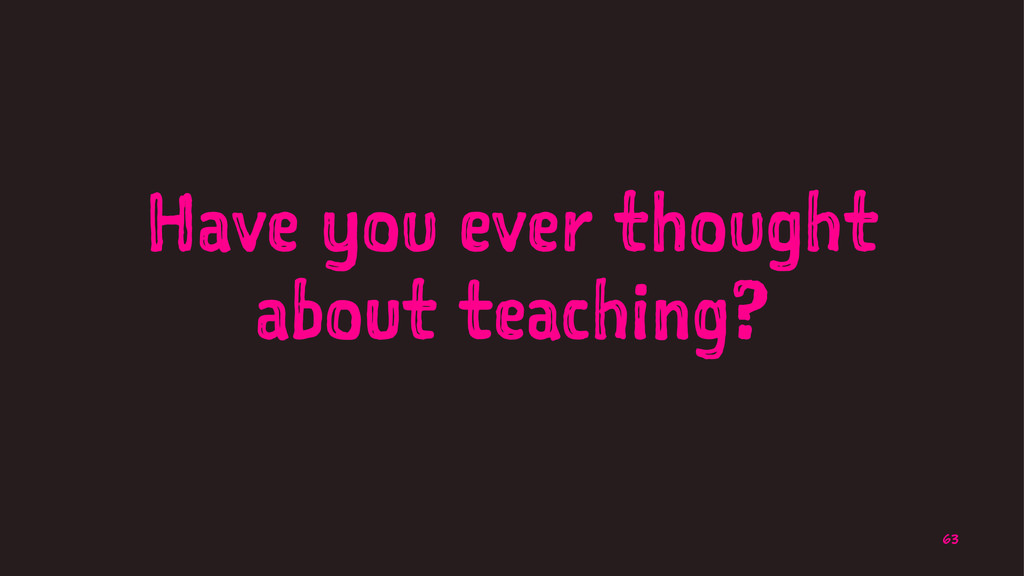 Have you ever thought about teaching? 63