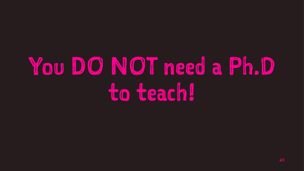You DO NOT need a Ph.D to teach! 65