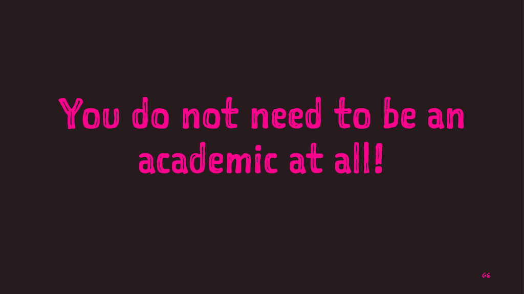 You do not need to be an academic at all! 66