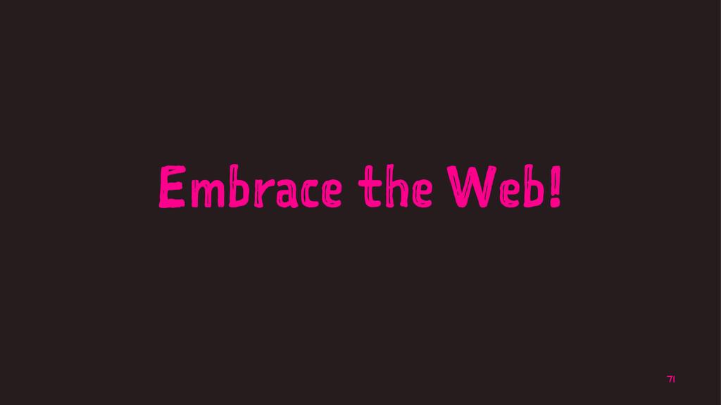 Embrace the Web! 71