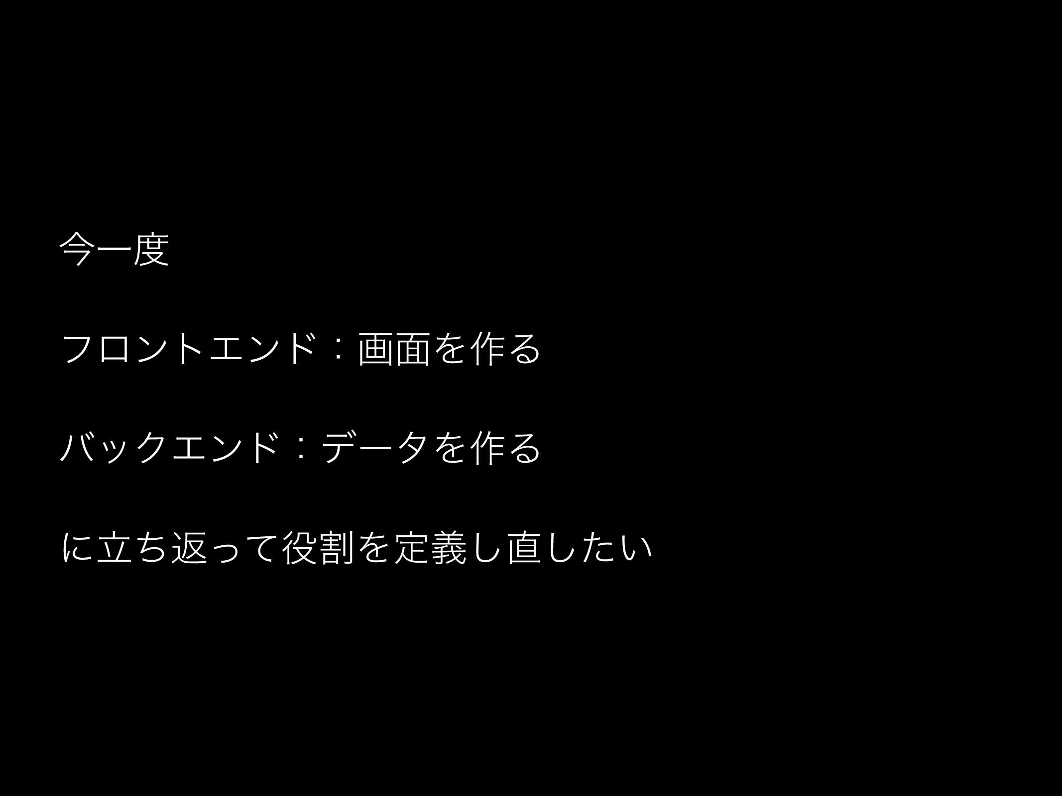 ࠓҰ ϑϩϯτΤϯυɿը໘Λ࡞Δ όοΫΤϯυɿσʔλΛ࡞Δ ʹཱͪฦׂͬͯΛఆ͍ٛͨ͠͠