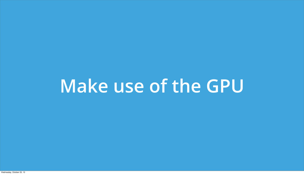 Make use of the GPU Wednesday, October 23, 13