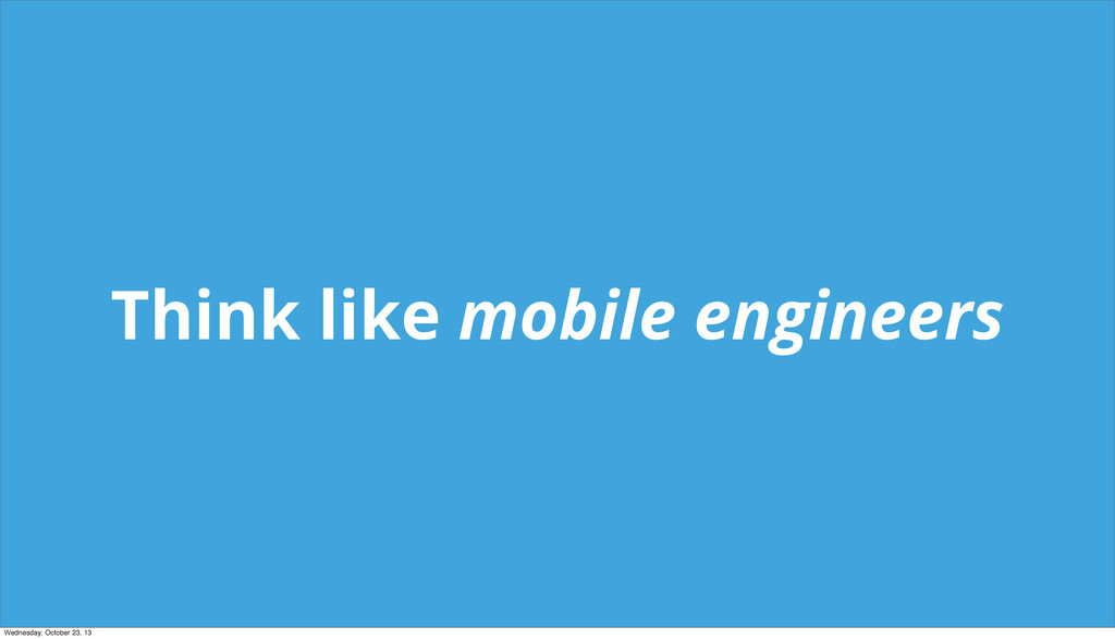 Think like mobile engineers Wednesday, October ...