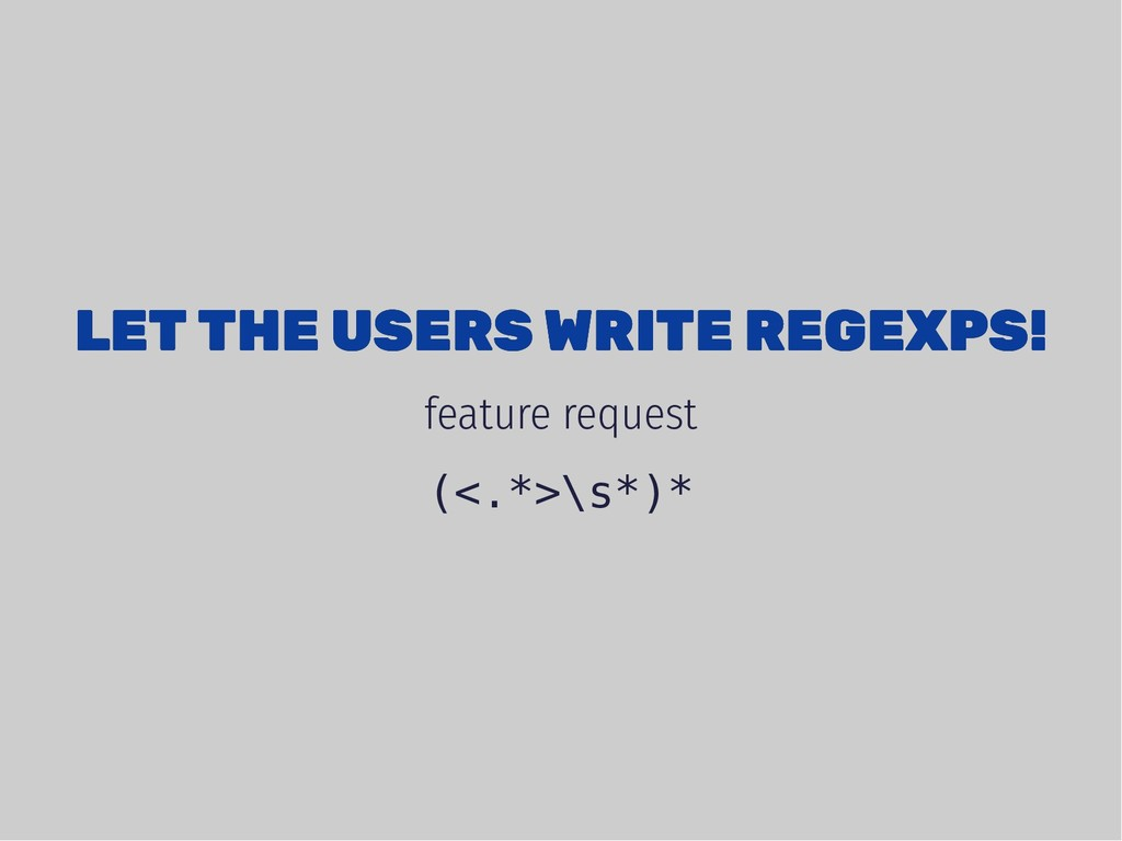 LET THE USERS WRITE REGEXPS! LET THE USERS WRIT...