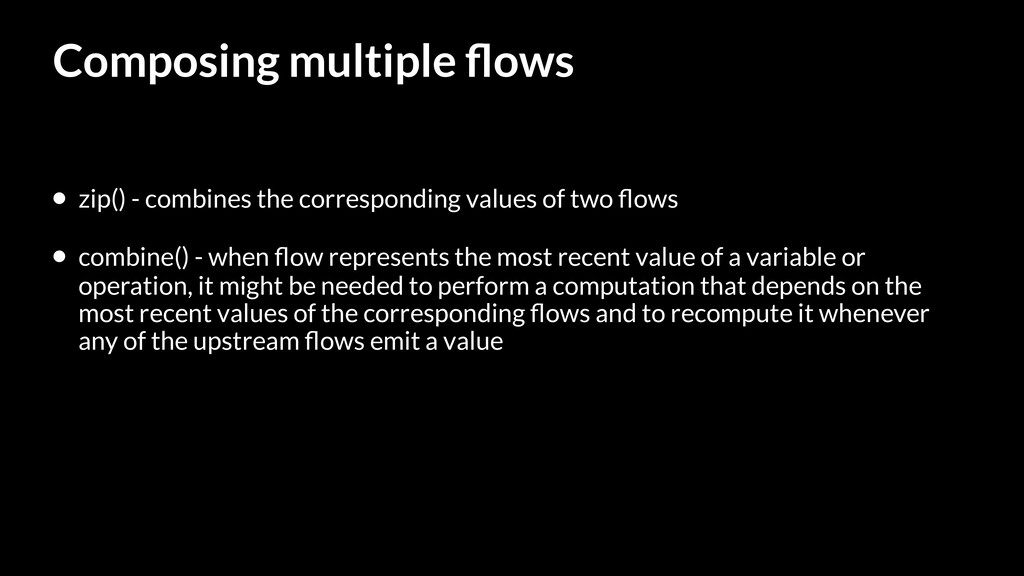 Composing multiple flows • zip() - combines the ...