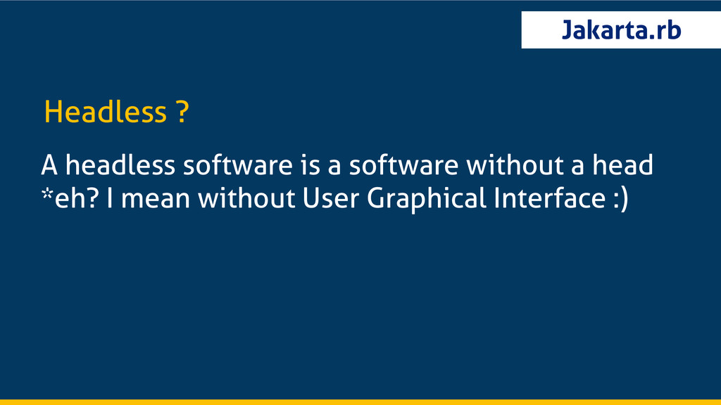 Jakarta.rb A headless software is a software wi...