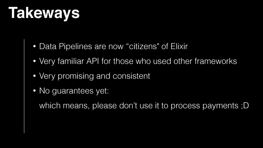"Takeways • Data Pipelines are now ""citizens"" of..."