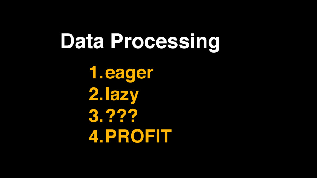 Data Processing 1.eager 2.lazy 3.??? 4.PROFIT